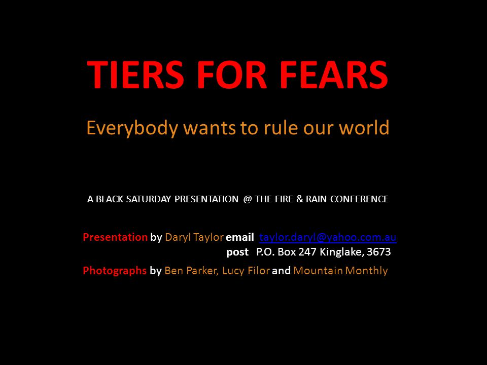 TIERS FOR FEARS Everybody wants to rule our world Presentation by Daryl Taylor email taylor.daryl@yahoo.com.autaylor.daryl@yahoo.com.au post P.O. Box