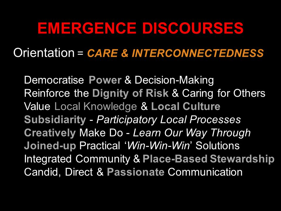 Orientation = CARE & INTERCONNECTEDNESS Democratise Power & Decision-Making Reinforce the Dignity of Risk & Caring for Others Value Local Knowledge &