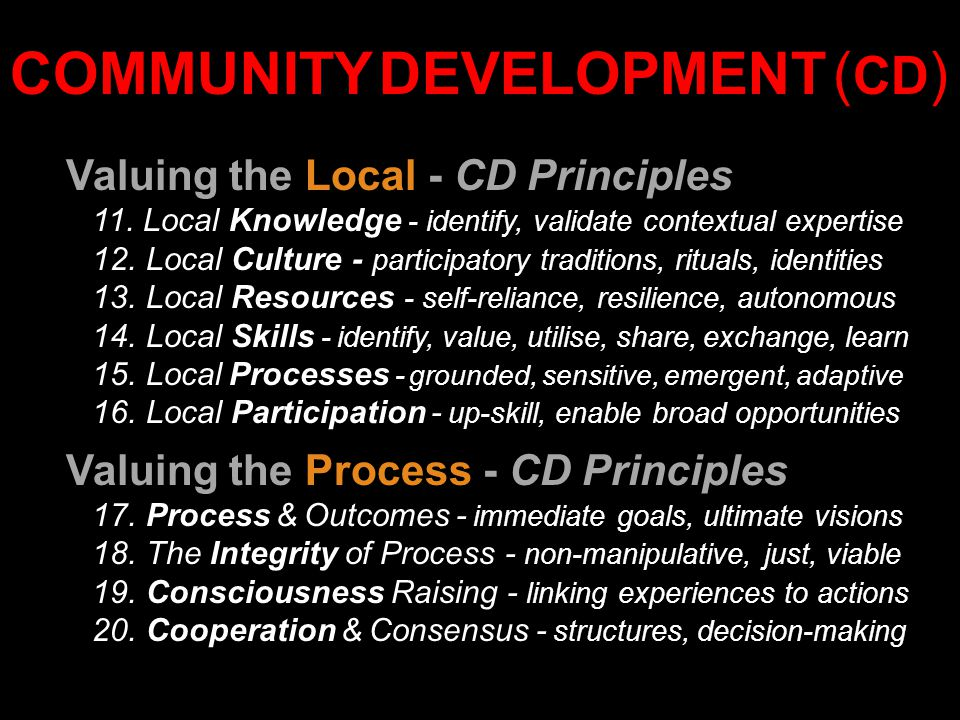Valuing the Local - CD Principles 11. Local Knowledge - identify, validate contextual expertise 12. Local Culture - participatory traditions, rituals,