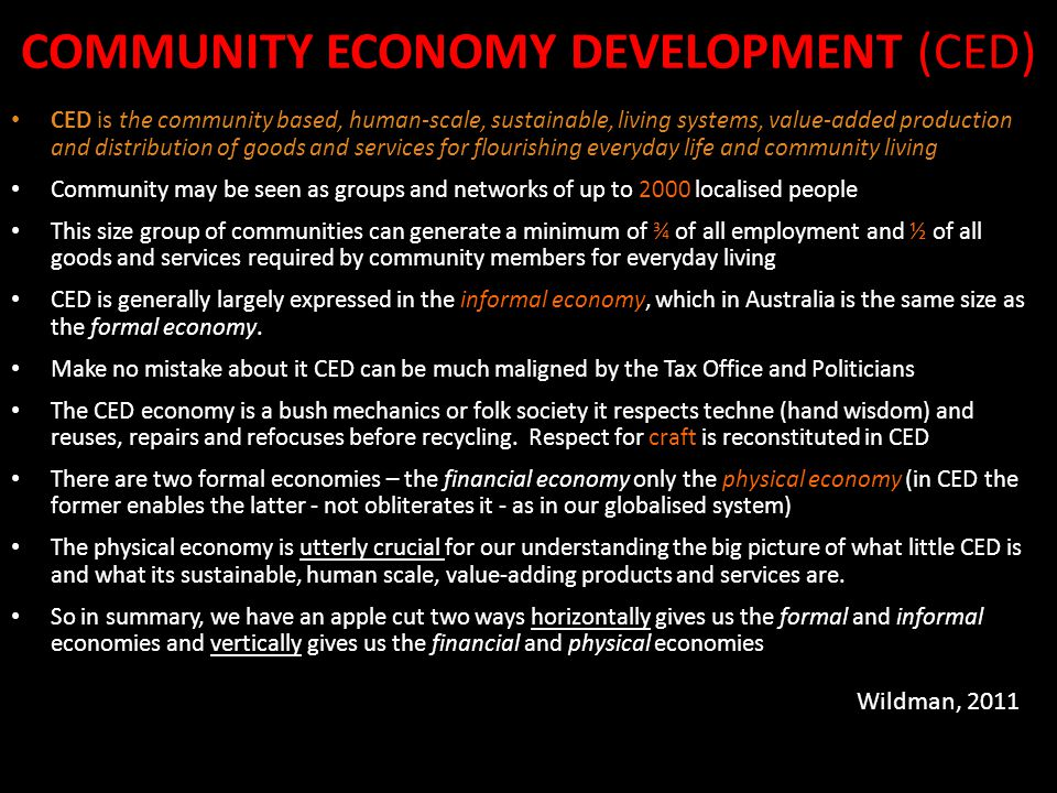 COMMUNITY ECONOMY DEVELOPMENT (CED) CED is the community based, human-scale, sustainable, living systems, value-added production and distribution of g