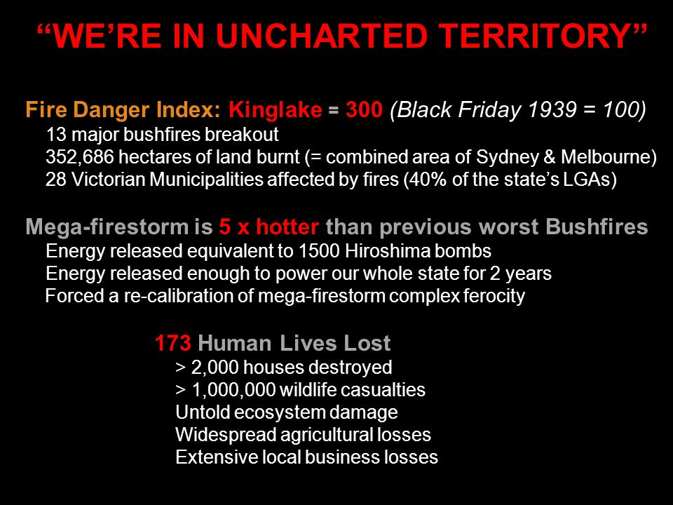 """WE'RE IN UNCHARTED TERRITORY"" Fire Danger Index: Kinglake = 300 (Black Friday 1939 = 100) 13 major bushfires breakout 352,686 hectares of land burnt"