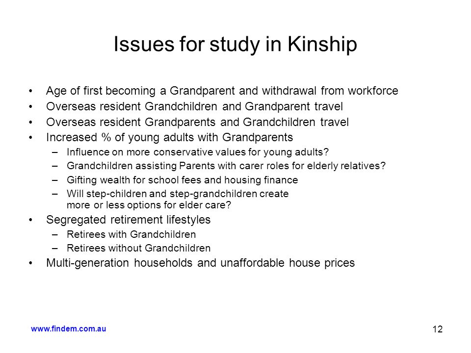 www.findem.com.au 12 Issues for study in Kinship Age of first becoming a Grandparent and withdrawal from workforce Overseas resident Grandchildren and Grandparent travel Overseas resident Grandparents and Grandchildren travel Increased % of young adults with Grandparents –Influence on more conservative values for young adults.
