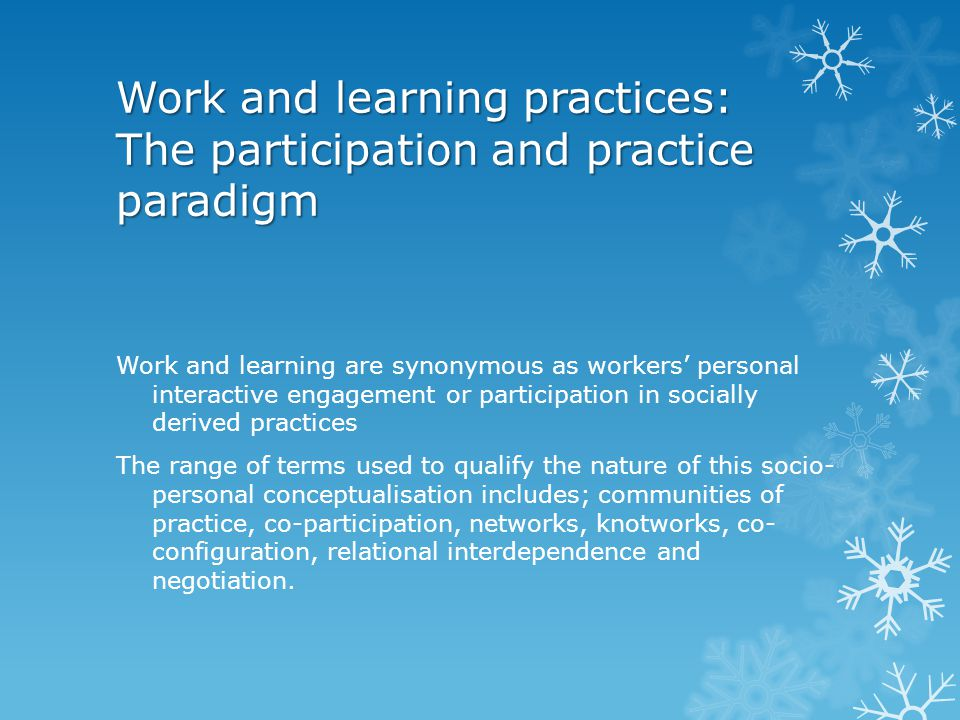 Work and learning practices: The participation and practice paradigm Work and learning are synonymous as workers' personal interactive engagement or p