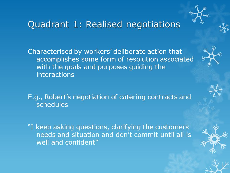 Quadrant 2: Discovered negotiations Characterised by unexpected discovery of outcomes that were unplanned and emerged from incidental actions E.g., Robert's unanticipated negotiation of the business partnership offer I was bored … I knew the man who owned the restaurant very well, so I said that to him.