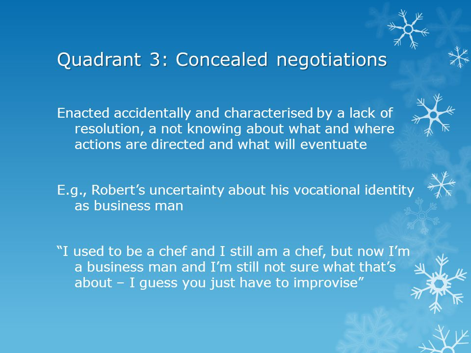 Quadrant 4: Protracted negotiations Characterised by repeated and deliberate actions in efforts to secure resolutions as yet unrealised because of difficulties that cannot be overcome E.g., Robert's efforts to alter persistent casual staff practices that are not as he instructed You can be telling someone how to do something until you're black and blue in the face, but if you're not teaching them the right way … that strong determination is useless