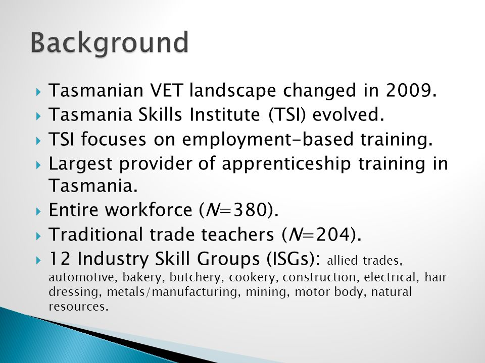 Tasmanian VET landscape changed in 2009.  Tasmania Skills Institute (TSI) evolved.  TSI focuses on employment-based training.  Largest provider o