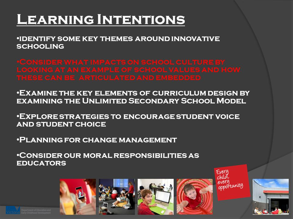 Learning Intentions identify some key themes around innovative schooling Consider what impacts on school culture by looking at an example of school values and how these can be articulated and embedded Examine the key elements of curriculum design by examining the Unlimited Secondary School Model Explore strategies to encourage student voice and student choice Planning for change management Consider our moral responsibilities as educators