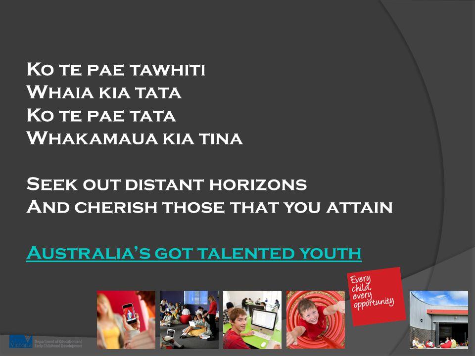 Ko te pae tawhiti Whaia kia tata Ko te pae tata Whakamaua kia tina Seek out distant horizons And cherish those that you attain Australia's got talented youth Australia's got talented youth