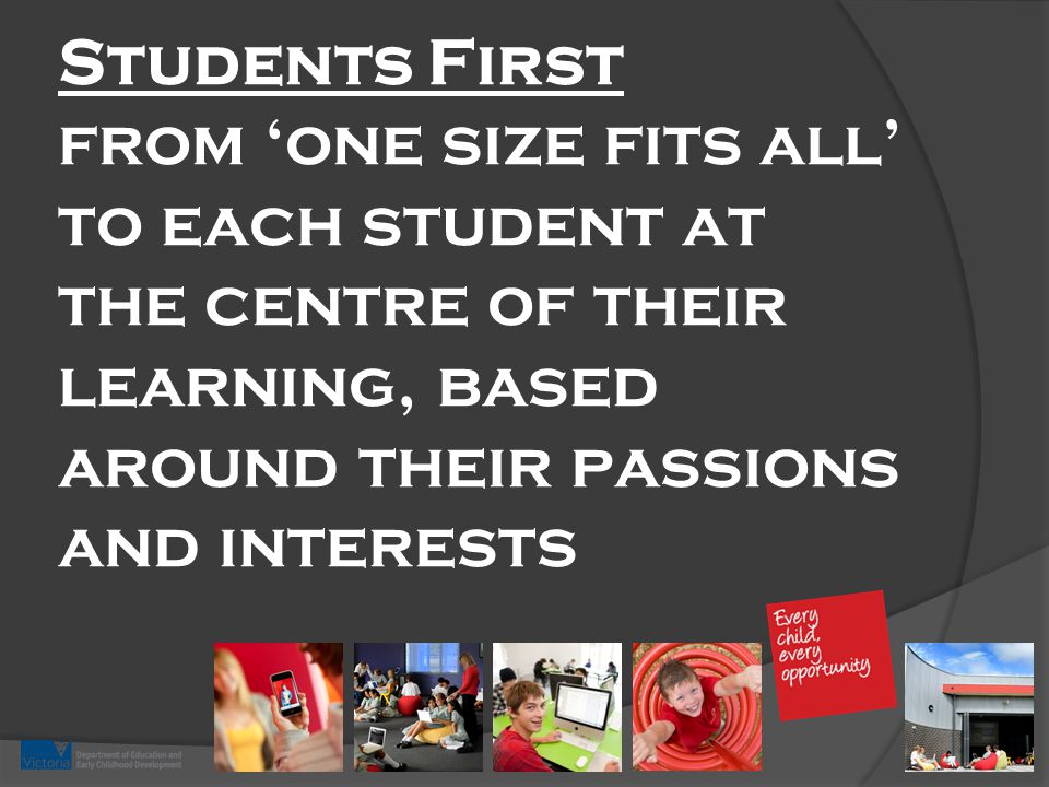 Students First from 'one size fits all' to each student at the centre of their learning, based around their passions and interests
