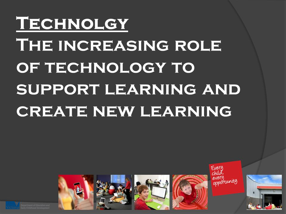 Technolgy The increasing role of technology to support learning and create new learning