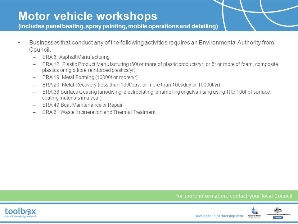 Motor vehicle workshops (includes panel beating, spray painting, mobile operations and detailing) Businesses that conduct any of the following activities requires an Environmental Authority from Council.
