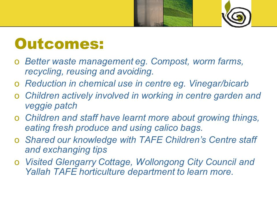 Outcomes: oBetter waste management eg. Compost, worm farms, recycling, reusing and avoiding.
