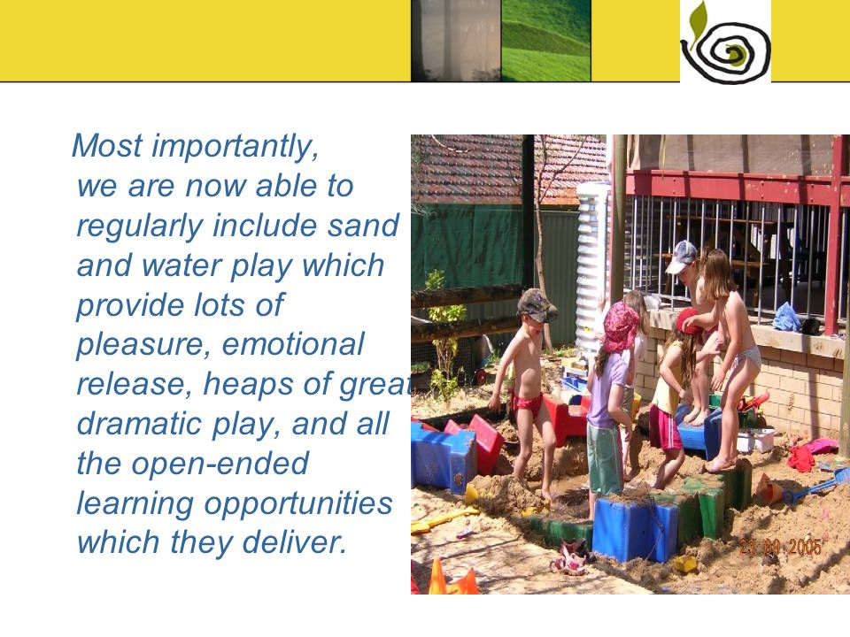Most importantly, we are now able to regularly include sand and water play which provide lots of pleasure, emotional release, heaps of great dramatic
