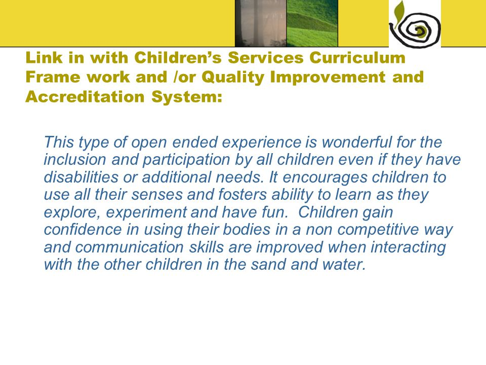 Link in with Children's Services Curriculum Frame work and /or Quality Improvement and Accreditation System: This type of open ended experience is wonderful for the inclusion and participation by all children even if they have disabilities or additional needs.