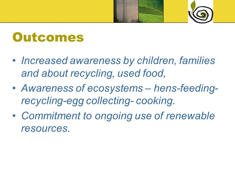 Outcomes Increased awareness by children, families and about recycling, used food, Awareness of ecosystems – hens-feeding- recycling-egg collecting- cooking.