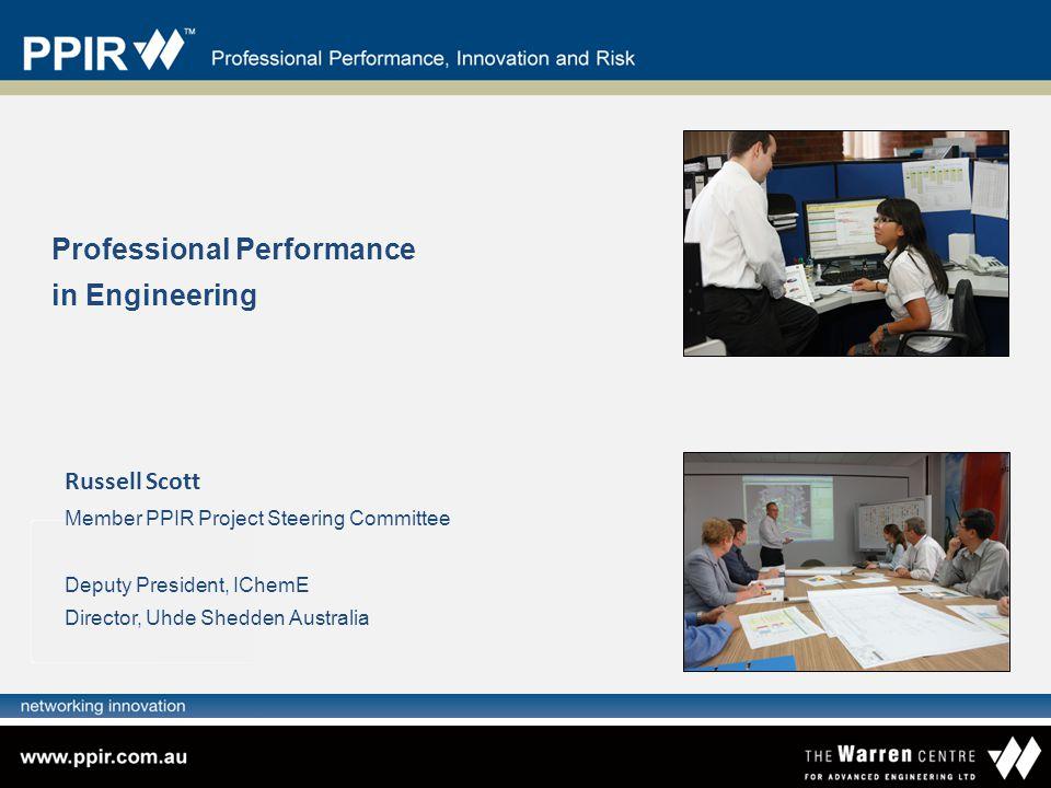 Professional Performance in Engineering Russell Scott Member PPIR Project Steering Committee Deputy President, IChemE Director, Uhde Shedden Australia