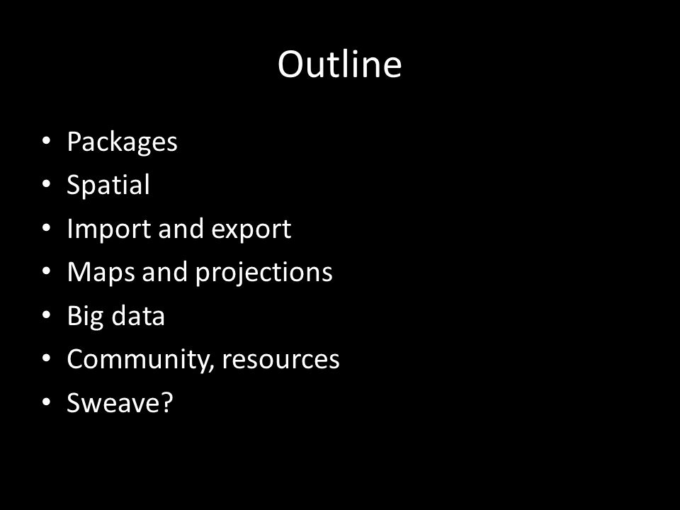 Outline Packages Spatial Import and export Maps and projections Big data Community, resources Sweave