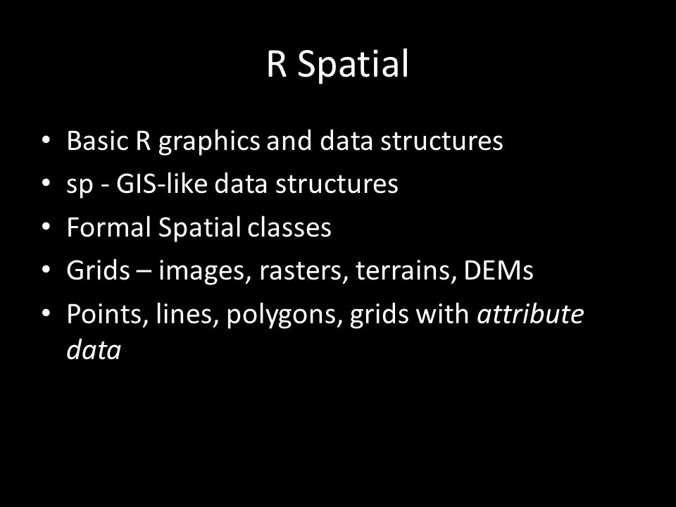 R Spatial Basic R graphics and data structures sp - GIS-like data structures Formal Spatial classes Grids – images, rasters, terrains, DEMs Points, lines, polygons, grids with attribute data