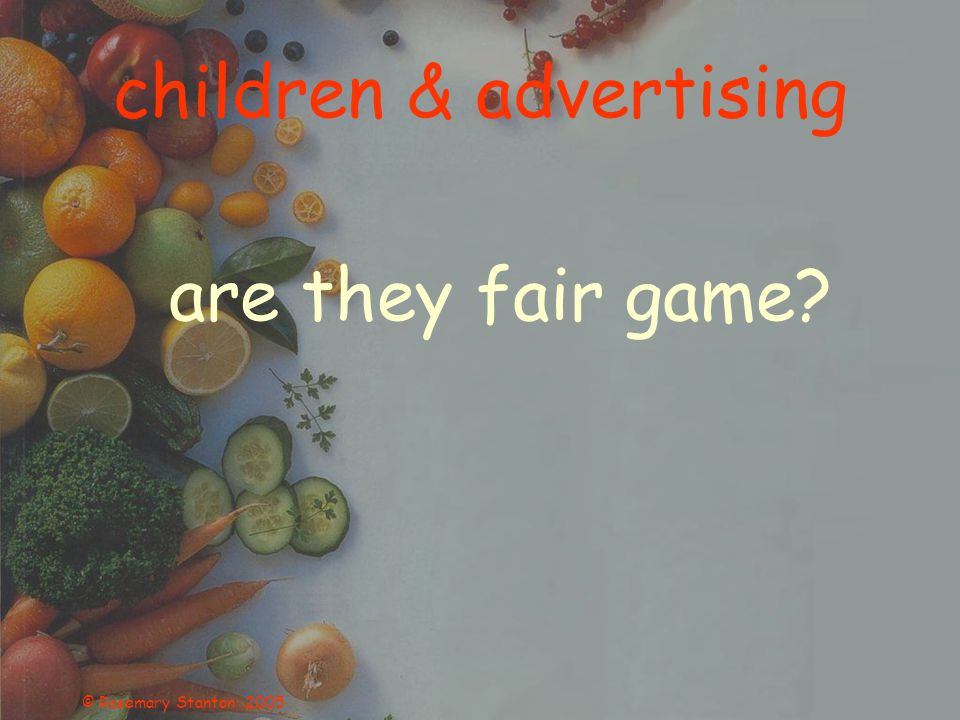 © Rosemary Stanton 2005 children & advertising are they fair game