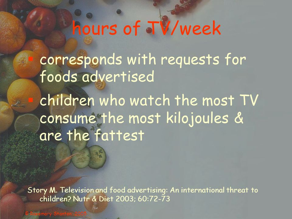 © Rosemary Stanton 2005 hours of TV/week  corresponds with requests for foods advertised  children who watch the most TV consume the most kilojoules & are the fattest Story M.