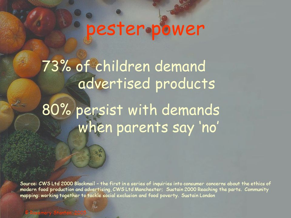 © Rosemary Stanton 2005 pester power 73% of children demand advertised products 80% persist with demands when parents say 'no' Source: CWS Ltd 2000 Blackmail – the first in a series of inquiries into consumer concerns about the ethics of modern food production and advertising, CWS Ltd Manchester; Sustain 2000 Reaching the parts.