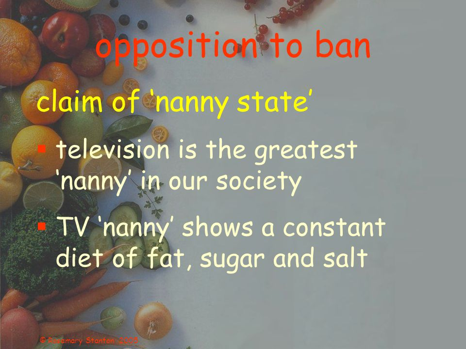 © Rosemary Stanton 2005 opposition to ban claim of 'nanny state'  television is the greatest 'nanny' in our society  TV 'nanny' shows a constant diet of fat, sugar and salt