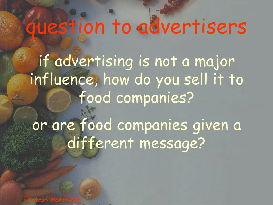 © Rosemary Stanton 2005 question to advertisers if advertising is not a major influence, how do you sell it to food companies.