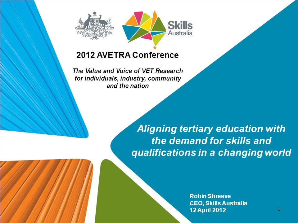 Robin Shreeve CEO, Skills Australia 12 April 2012 2012 AVETRA Conference The Value and Voice of VET Research for individuals, industry, community and the nation 1 Aligning tertiary education with the demand for skills and qualifications in a changing world