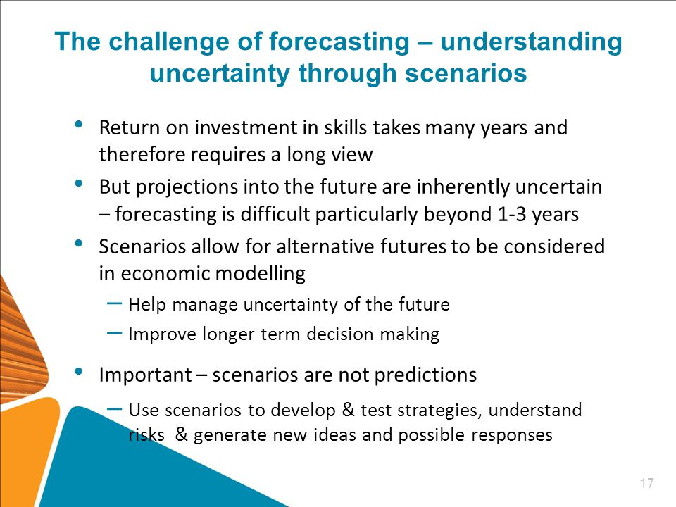 The challenge of forecasting – understanding uncertainty through scenarios Return on investment in skills takes many years and therefore requires a long view But projections into the future are inherently uncertain – forecasting is difficult particularly beyond 1-3 years Scenarios allow for alternative futures to be considered in economic modelling – Help manage uncertainty of the future – Improve longer term decision making Important – scenarios are not predictions – Use scenarios to develop & test strategies, understand risks & generate new ideas and possible responses 17