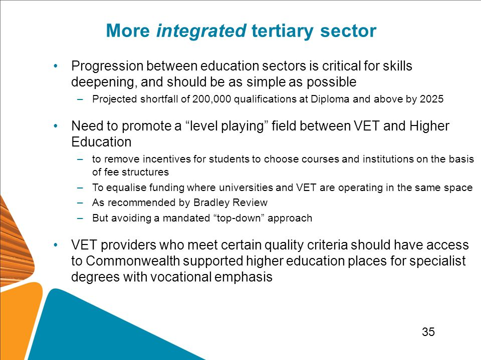 More integrated tertiary sector Progression between education sectors is critical for skills deepening, and should be as simple as possible –Projected shortfall of 200,000 qualifications at Diploma and above by 2025 Need to promote a level playing field between VET and Higher Education –to remove incentives for students to choose courses and institutions on the basis of fee structures –To equalise funding where universities and VET are operating in the same space –As recommended by Bradley Review –But avoiding a mandated top-down approach VET providers who meet certain quality criteria should have access to Commonwealth supported higher education places for specialist degrees with vocational emphasis 35