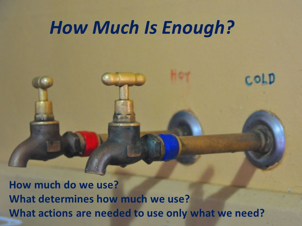 How Much Is Enough. How much do we use. What determines how much we use.