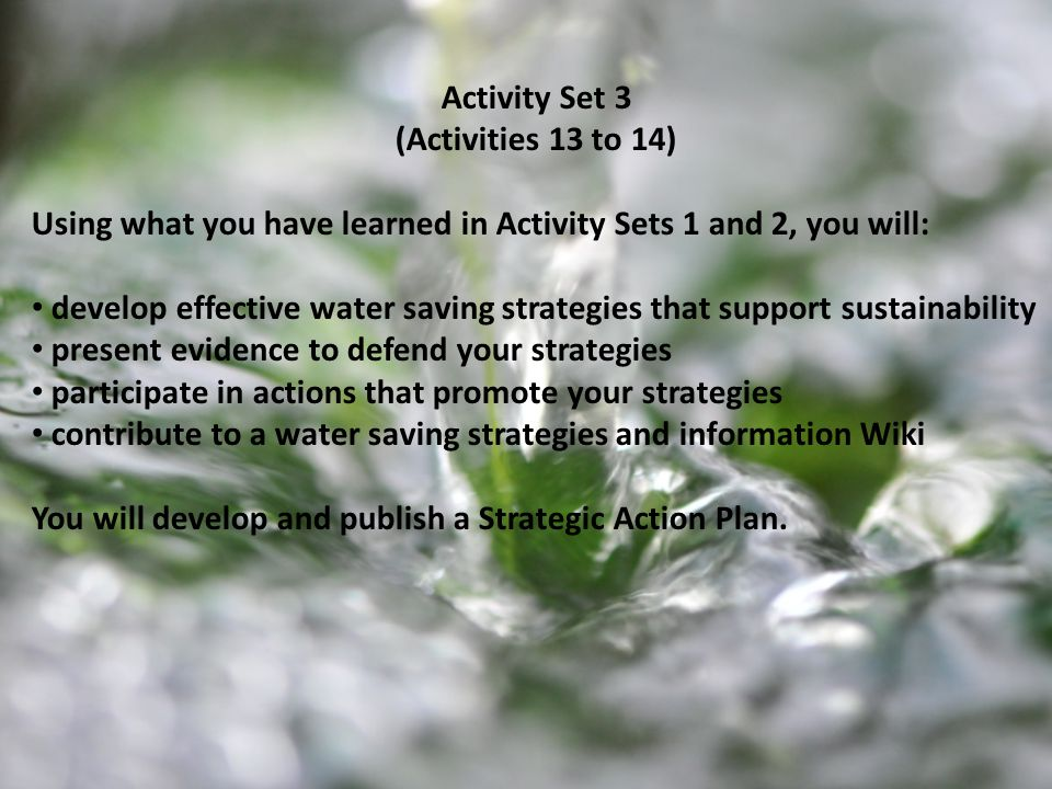 Activity Set 3 (Activities 13 to 14) Using what you have learned in Activity Sets 1 and 2, you will: develop effective water saving strategies that support sustainability present evidence to defend your strategies participate in actions that promote your strategies contribute to a water saving strategies and information Wiki You will develop and publish a Strategic Action Plan.