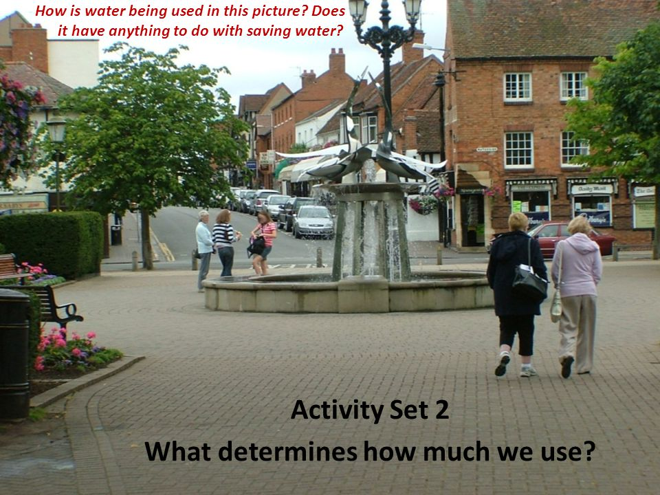 Activity Set 2 What determines how much we use. How is water being used in this picture.