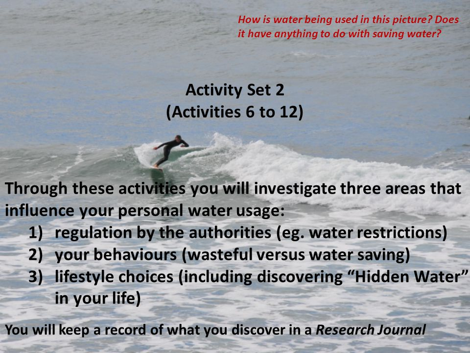 Activity Set 2 (Activities 6 to 12) Through these activities you will investigate three areas that influence your personal water usage: 1)regulation by the authorities (eg.