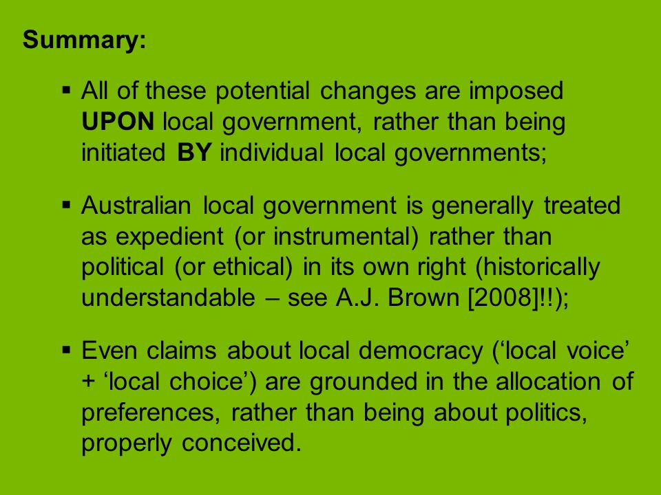 Summary:  All of these potential changes are imposed UPON local government, rather than being initiated BY individual local governments;  Australian local government is generally treated as expedient (or instrumental) rather than political (or ethical) in its own right (historically understandable – see A.J.
