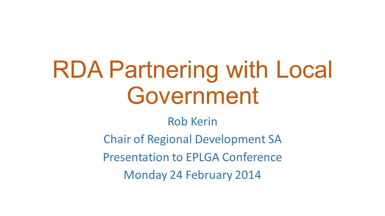 RDA Partnering with Local Government Rob Kerin Chair of Regional Development SA Presentation to EPLGA Conference Monday 24 February 2014