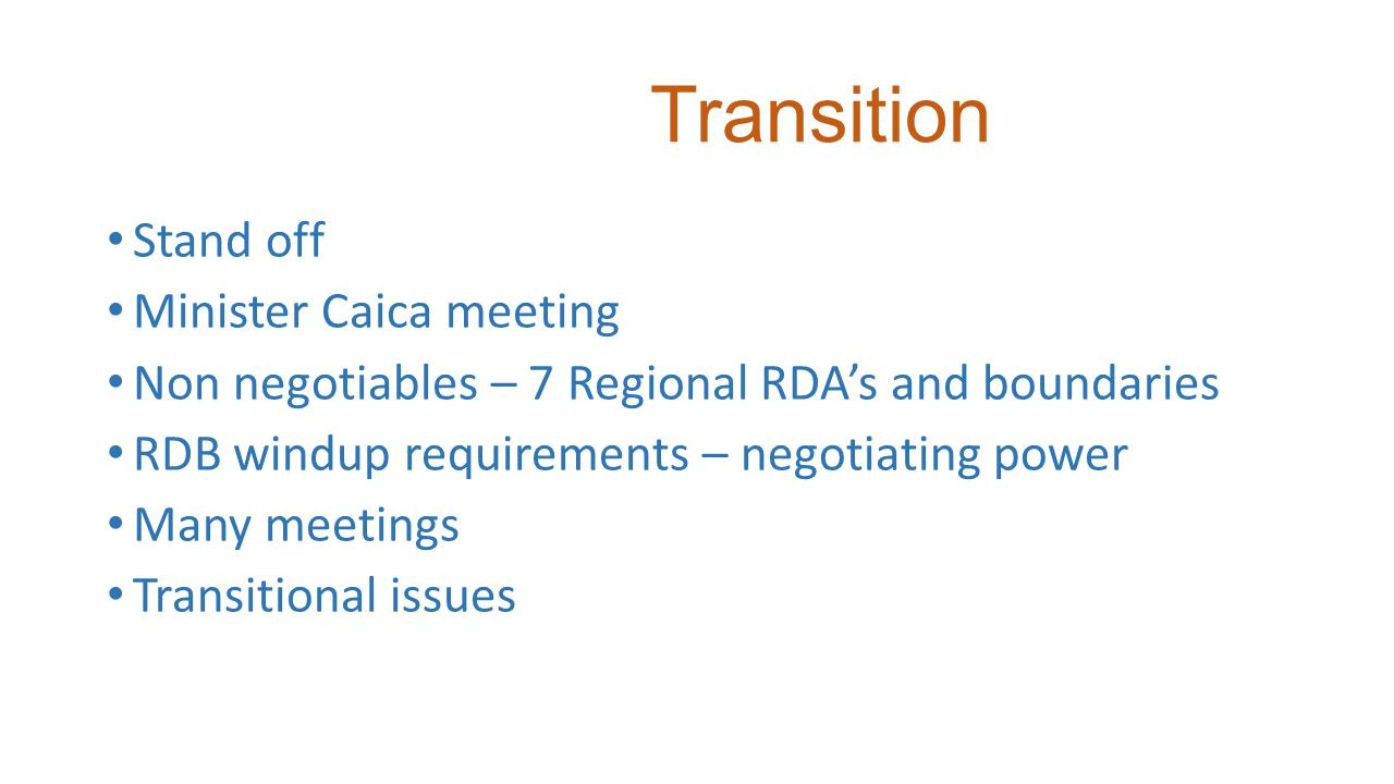 Transition Stand off Minister Caica meeting Non negotiables – 7 Regional RDA's and boundaries RDB windup requirements – negotiating power Many meetings Transitional issues
