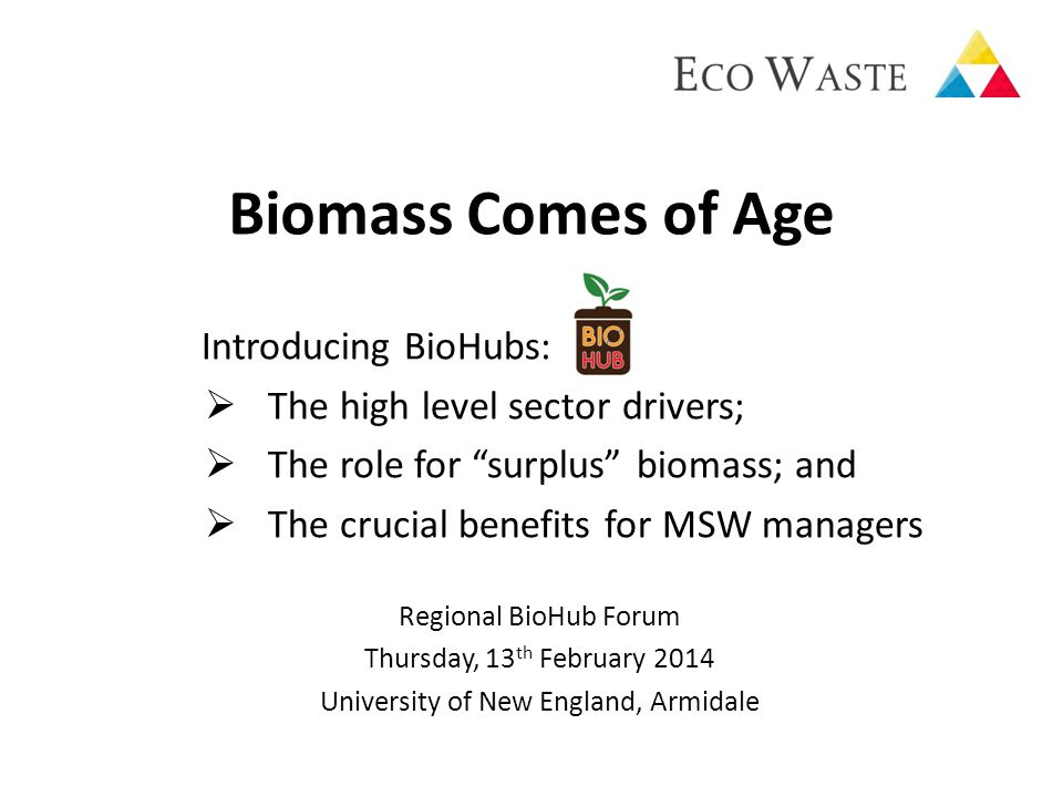 Biomass Comes of Age Introducing BioHubs:  The high level sector drivers;  The role for surplus biomass; and  The crucial benefits for MSW managers Regional BioHub Forum Thursday, 13 th February 2014 University of New England, Armidale