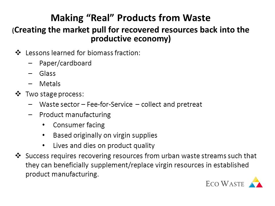  Lessons learned for biomass fraction: –Paper/cardboard –Glass –Metals  Two stage process: –Waste sector – Fee-for-Service – collect and pretreat –Product manufacturing Consumer facing Based originally on virgin supplies Lives and dies on product quality  Success requires recovering resources from urban waste streams such that they can beneficially supplement/replace virgin resources in established product manufacturing.
