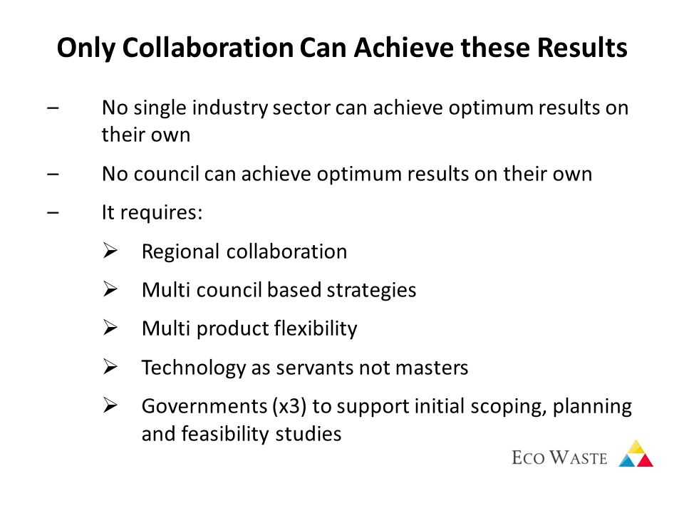 Only Collaboration Can Achieve these Results –No single industry sector can achieve optimum results on their own –No council can achieve optimum results on their own –It requires:  Regional collaboration  Multi council based strategies  Multi product flexibility  Technology as servants not masters  Governments (x3) to support initial scoping, planning and feasibility studies