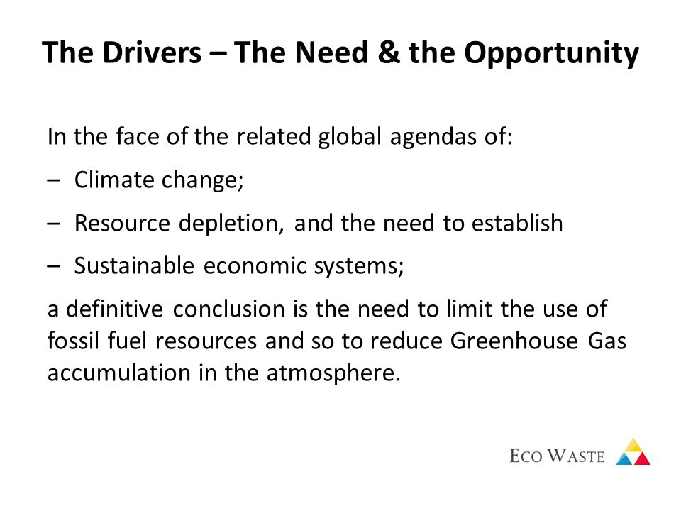 The Drivers – The Need & the Opportunity In the face of the related global agendas of: –Climate change; –Resource depletion, and the need to establish –Sustainable economic systems; a definitive conclusion is the need to limit the use of fossil fuel resources and so to reduce Greenhouse Gas accumulation in the atmosphere.