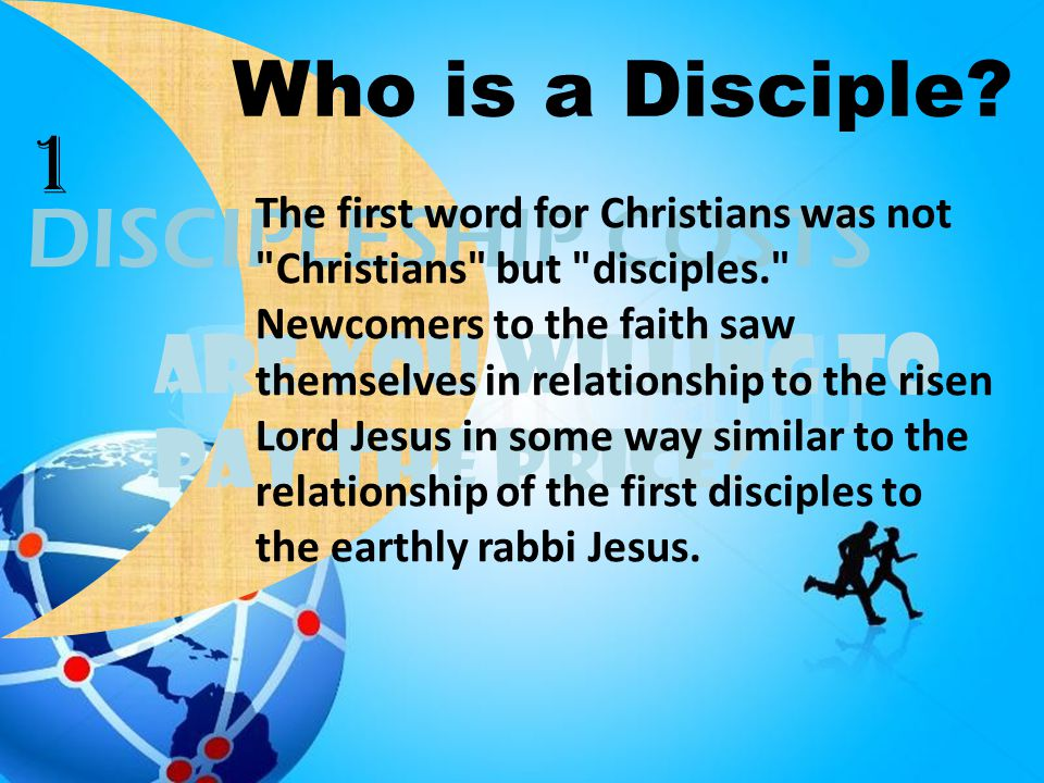 Are You Willing To Pay the Price? DISCIPLESHIP COSTS Who is a Disciple? The first word for Christians was not