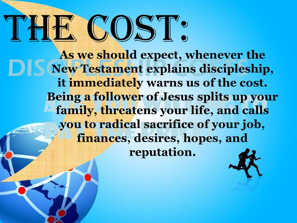 Are You Willing To Pay the Price? DISCIPLESHIP COSTS The Cost: As we should expect, whenever the New Testament explains discipleship, it immediately w