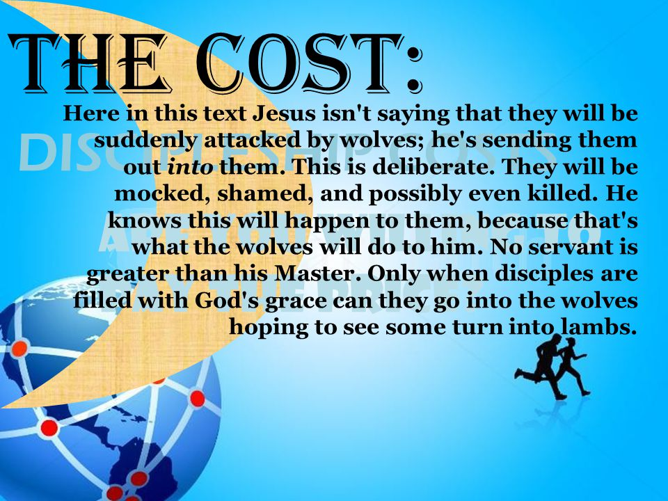 Are You Willing To Pay the Price? DISCIPLESHIP COSTS The Cost: Here in this text Jesus isn't saying that they will be suddenly attacked by wolves; he'
