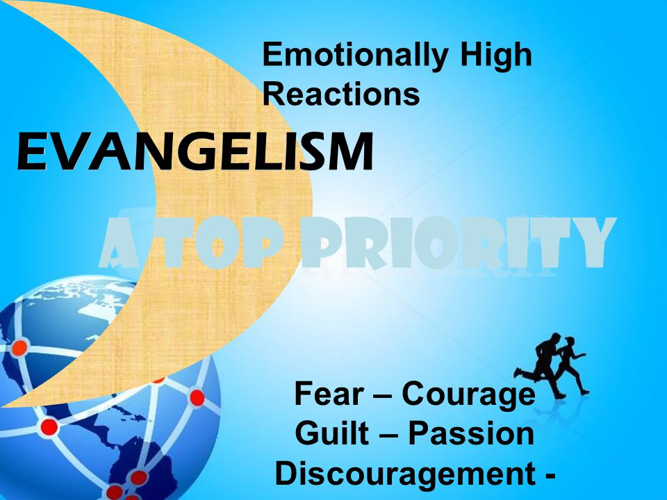 A TOP PRIORITY EVANGELISM Emotionally High Reactions Fear – Courage Guilt – Passion Discouragement - Excitement