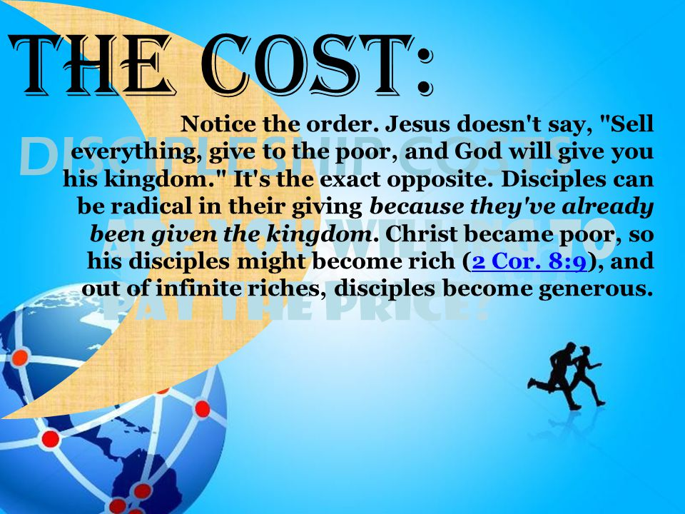 Are You Willing To Pay the Price? DISCIPLESHIP COSTS The Cost: Notice the order. Jesus doesn't say,