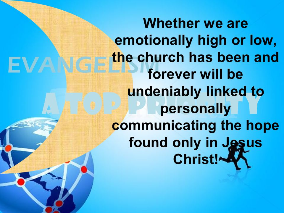 A TOP PRIORITY EVANGELISM Whether we are emotionally high or low, the church has been and forever will be undeniably linked to personally communicatin