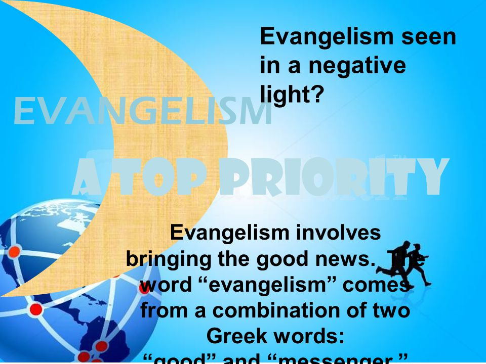 "A TOP PRIORITY EVANGELISM Evangelism seen in a negative light? Evangelism involves bringing the good news. The word ""evangelism"" comes from a combinat"
