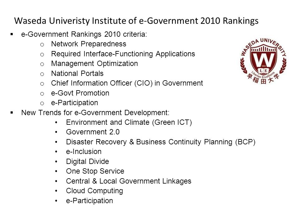 Waseda Univeristy Institute of e-Government 2010 Rankings  e-Government Rankings 2010 criteria: o Network Preparedness o Required Interface-Functioning Applications o Management Optimization o National Portals o Chief Information Officer (CIO) in Government o e-Govt Promotion o e-Participation  New Trends for e-Government Development: Environment and Climate (Green ICT) Government 2.0 Disaster Recovery & Business Continuity Planning (BCP) e-Inclusion Digital Divide One Stop Service Central & Local Government Linkages Cloud Computing e-Participation