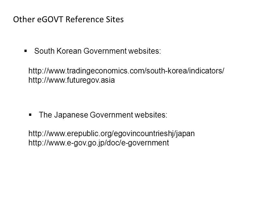 Other eGOVT Reference Sites  South Korean Government websites: http://www.tradingeconomics.com/south-korea/indicators/ http://www.futuregov.asia  The Japanese Government websites: http://www.erepublic.org/egovincountrieshj/japan http://www.e-gov.go.jp/doc/e-government